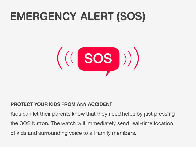 EMERGENCY ALERT (SOS) PROTECT YOUR KIDS FROM ANY ACCIDENT Kids can let their parents know that they need helps by just pressing the SOS button. The watch will immediately send real-time location of kids and surrounding voice to all family members.