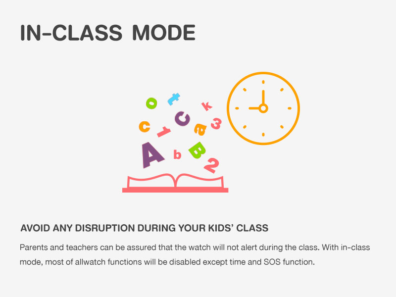 AVOID ANY DISRUPTION DURING YOUR KIDS' CLASS Parents and teachers can be assured that the watch will not alert during the class. With in-class mode, most of allwatch functions will be disabled except time and SOS function.